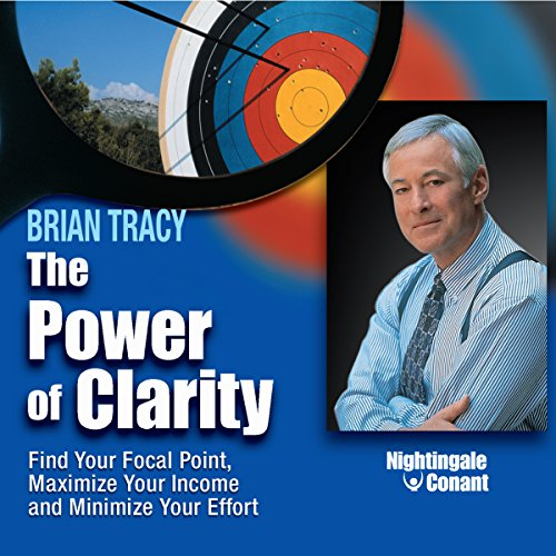 The Power of Clarity: Find Your Focal Point, Maximize Your Income, Minimize Your Effort