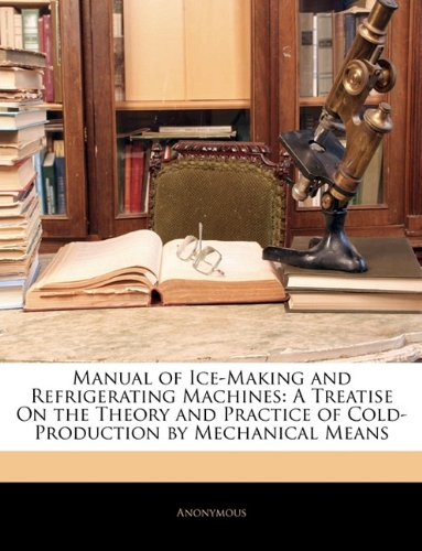 Manual of Ice-Making and Refrigerating Machines: A Treatise On the Theory and Practice of Cold-Production by Mechanical Means