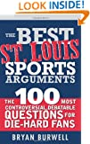 The Best St. Louis Sports Arguments: The 100 Most Controversial, Debatable Questions for Die-Hard Fans (Best Sports Arguments)