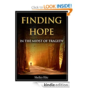Free Kindle Book: Finding Hope in the Midst of Tragedy, by Shelley Hitz. Publisher: Body and Soul Publishing (August 1, 2012)