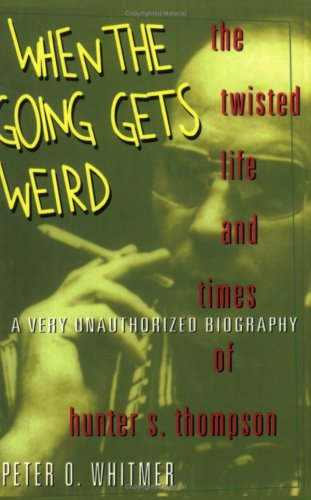 When The Going Gets Weird : The Twisted Life and Times of Hunter S. Thompson : A Very Unauthorized Biography