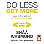 Do Less, Get More: How to Work Smart and Live Life Your Way | Sháá Wasmund