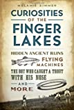 Curiosities of the Finger Lakes:: Hidden Ancient Ruins, Flying Machines, the Boy Who Caught a Trout with His Nose and More