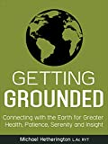 Getting Grounded: Connecting with the Earth for Greater Health, Patience, Serenity and Insight