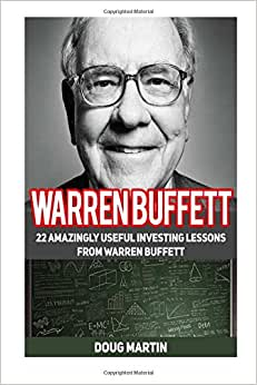 Warren Buffett: 22 Amazingly Useful Investing Lessons From Warren Buffett (Warren Buffett, Warren Buffett Books, Warren Buffett Biography)