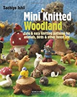 Mini Knitted Woodland: Cute & Easy Knitting Patterns for Animals, Birds & Other Forest Life