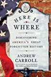 Here Is Where: Discovering America's Great Forgotten History (0307463974) by Carroll, Andrew