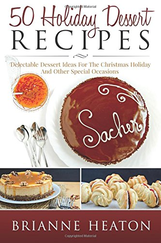 50 Holiday Dessert Recipes: Delectable Dessert Ideas For The Christmas Holidays And Other Special Occasions by Brianne Heaton