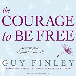 The Courage to Be Free: Discover Your Original Fearless Self | [Guy Finley]