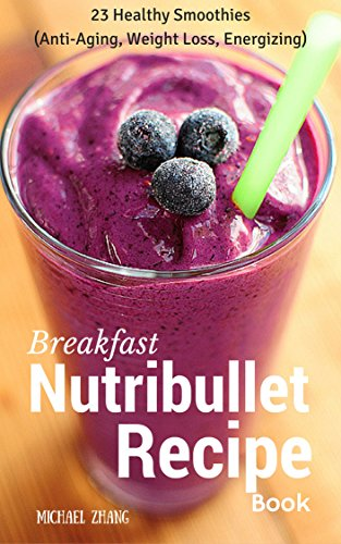 Breakfast Nutribullet Recipe Book: 23 Healthy Smoothies (Anti-Aging, Weight Loss, Energizing) (Nutribullet Smoothies for the Whole Day Book 1) by Michael Zhang