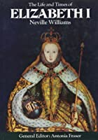 The Life and Times of Elizabeth I (Kings & Queens of England)