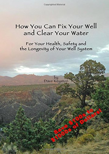 How You Can Fix Your Well and Clear Your Water: For Your Health, Safety and the Longevity of Your Well System