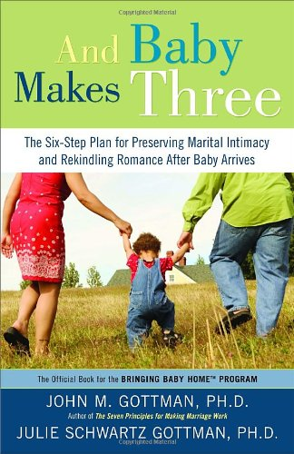 And Baby Makes Three: The Six-Step Plan for Preserving Marital Intimacy and Rekindling Romance After Baby Arrives by John Gottman Ph.D., Julie Schwartz Gottman