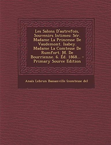 Les Salons D'Autrefois, Souvenirs Intimes: Ser. Madame La Princesse de Vaudemont. Isabey. Madame La Comtesse de Rumfort. M. de Bourrienne. 6. Ed. 1868