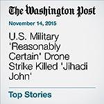U.S. Military 'Reasonably Certain' Drone Strike Killed 'Jihadi John' | Griff Witte,Adam Goldman,Missy Ryan