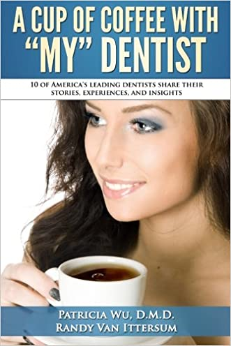 A Cup Of Coffee With My Dentist: 10 of America's leading dentists share their stories, experiences, and insights
