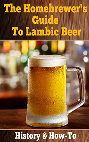 The Homebrewer's Guide To Lambic Beer: History & How to Brew Lambic Beer (Home brewing Beer) by Addison Sims