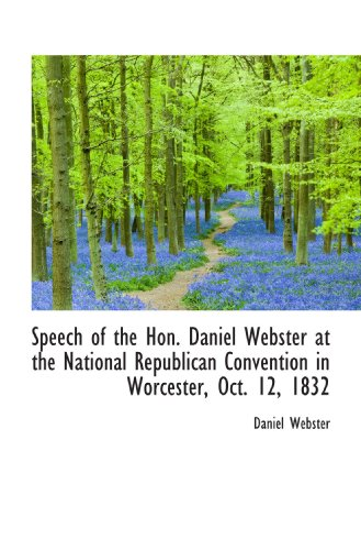 Speech of the Hon. Daniel Webster at the National Republican Convention in Worcester, Oct. 12, 1832
