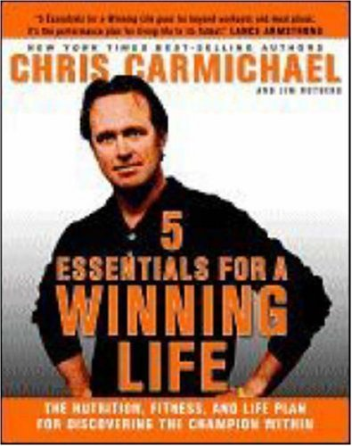 5 Essentials for a Winning Life: The Nutrition, Fitness, and Life Plan for Discovering the Champion Within, Chris Carmichael, Jim Rutberg