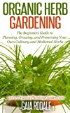 Organic Herb Gardening: the Beginners Guide to Planning, Growing, and Preserving Your Own Culinary and Medicinal Herbs (Organic Gardening Beginners Planting Guides)