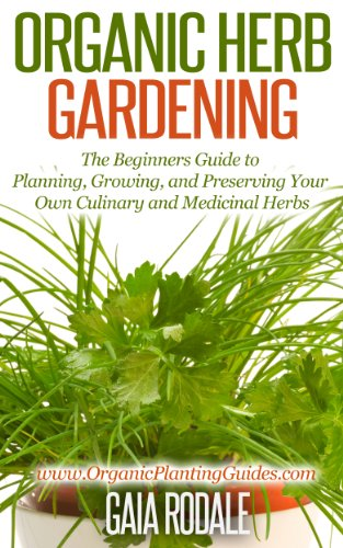 Organic Herb Gardening: The Beginners Guide to Planning, Growing, and Preserving Your Own Culinary and Medicinal Herbs (Organic Gardening for Beginners)