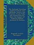 The Railroad Traveling Auditor'S Work and Methods: Theory and Practice. Treats Fully and Authoritatively Upon the Subject of Auditing Station Accounts at Stations