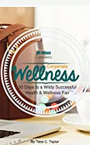 CORPORATE WELLNESS: 30 DAYS TO A WILDLY SUCCESSFUL HEALTH AND WELLNESS FAIR