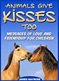 Animals Give Kisses Too. Messages of Love and Friendship for Children. (Animals With a Message)