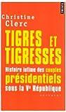 Tigres et tigresses : Histoire intime des couples présidentiels sous la Ve République