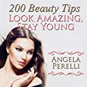 200 Beauty Tips You Must Know about to Look Amazing and Stay Young (       UNABRIDGED) by Angela Perelli Narrated by Ambyr Rose