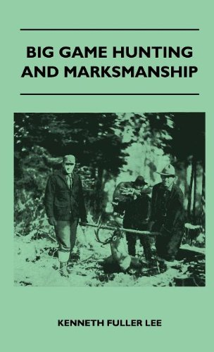 Big Game Hunting And Marksmanship - A Manual On The Rifles, Marksmanship And Methods Best Adapted To The Hunting Of The Big Game Of The Eastern United States