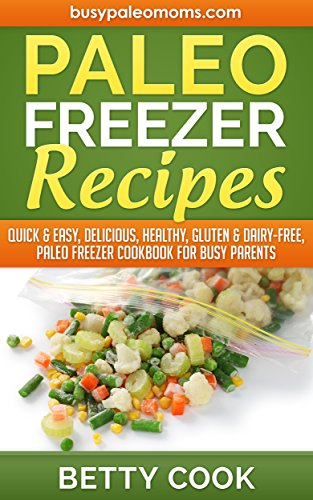 Paleo Freezer Recipes: Quick & Easy, Delicious, Healthy, Gluten & Dairy-Free, Paleo Freezer Cookbook for Busy Parents (Easy Paleo Solutions 3) by Betty Cook