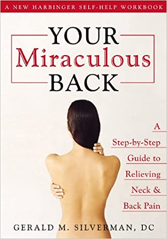 Your Miraculous Back: A Step-By-Step Guide to Relieving Neck & Back Pain written by Gerald M. Silverman DC