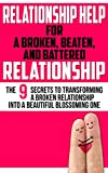 Relationship Help for a Broken, Beaten, and Battered Relationship: The 9 Secrets to Transforming a Broken Relationship into a Beautiful Blossoming One ... Help, Relationship Communication Book 1)