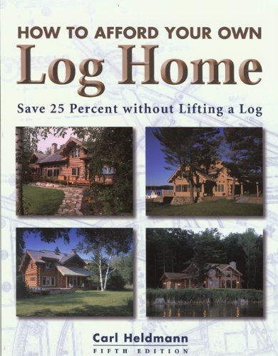 How to Afford Your Own Log Home, 5th: Save 25 Percent without Lifting a Log