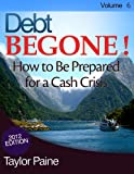 img - for Debt BEGONE! - How to Be Prepared for a Cash Crisis book / textbook / text book