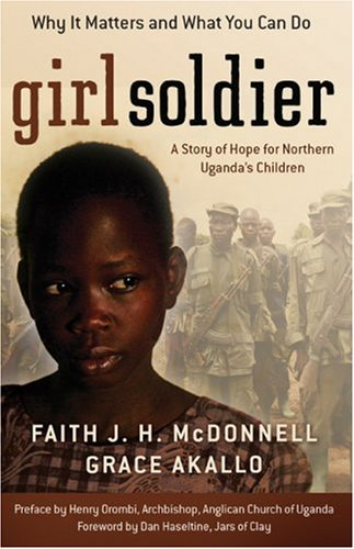 Girl Soldier: A Story of Hope for Northern Uganda's Children, FAITH J. H. MCDONNELL, GRACE AKALLO