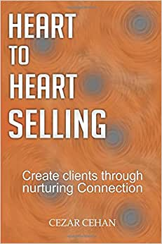 Heart To Heart Selling: Create Clients Through Nurturing Connection
