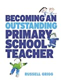 Russell Grigg Becoming an Outstanding Primary School Teacher