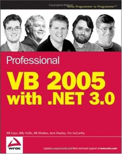 Professional VB 2005 with .NET 3.0 (Programmer to Programmer), Bill Evjen, Billy Hollis, Bill Sheldon, Kent Sharkey, Tim McCarthy
