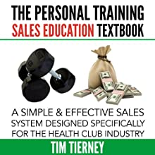 The Personal Training Sales Education Textbook: A Simple and Effective Sales System Designed Specifically for the Personal Trainer in the Health (       UNABRIDGED) by Tim Tierney Narrated by Robert B. Weir
