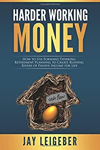 Harder Working Money: How to Use Forward Thinking Retirement Planning to Create Rushing Rivers of Passive Income by CreateSpace Independent Publishing Platform