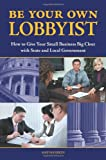 Be Your Own Lobbyist: How to Give Your Small Business Big Clout with State and Local Government