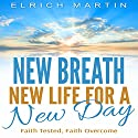 New Breath, New Life for a New Day: Faith Tested, Faith Overcome Audiobook by Elrich Martin Narrated by Chuck Crenshaw @ N House Production and Recording
