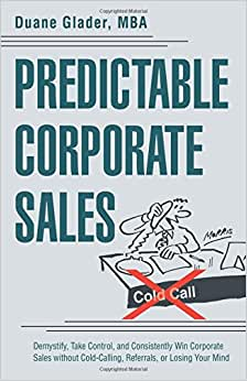 Predictable Corporate Sales: Demystify, Take Control, And Consistently Win Corporate Sales Without Cold-Calling, Referrals, Or Losing Your Mind