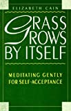 img - for Grass Grows by Itself: Meditating Gently for Self-acceptance by Elizabeth Cain (1995-06-01) book / textbook / text book