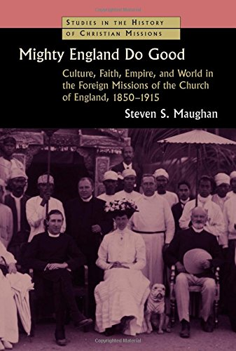 Mighty England Do Good: Culture, Faith, Empire, and World in the Foreign Missions of the Church of England, 1850-1915 (S