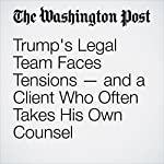 Trump's Legal Team Faces Tensions — and a Client Who Often Takes His Own Counsel | Philip Rucker,Ashley Parker,Devlin Barrett
