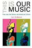 University of Pennsylvania Press This Is Our Music: Free Jazz, the Sixties, and American Culture (Arts and Intellectual Life in Modern America)