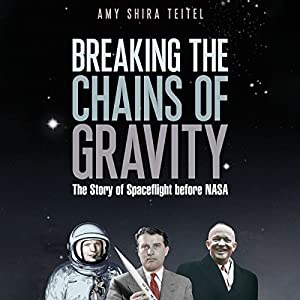 Breaking the Chains of Gravity: The Story of Spaceflight Before NASA (       UNABRIDGED) by Amy Shira Teitel Narrated by Laurence Bouvard